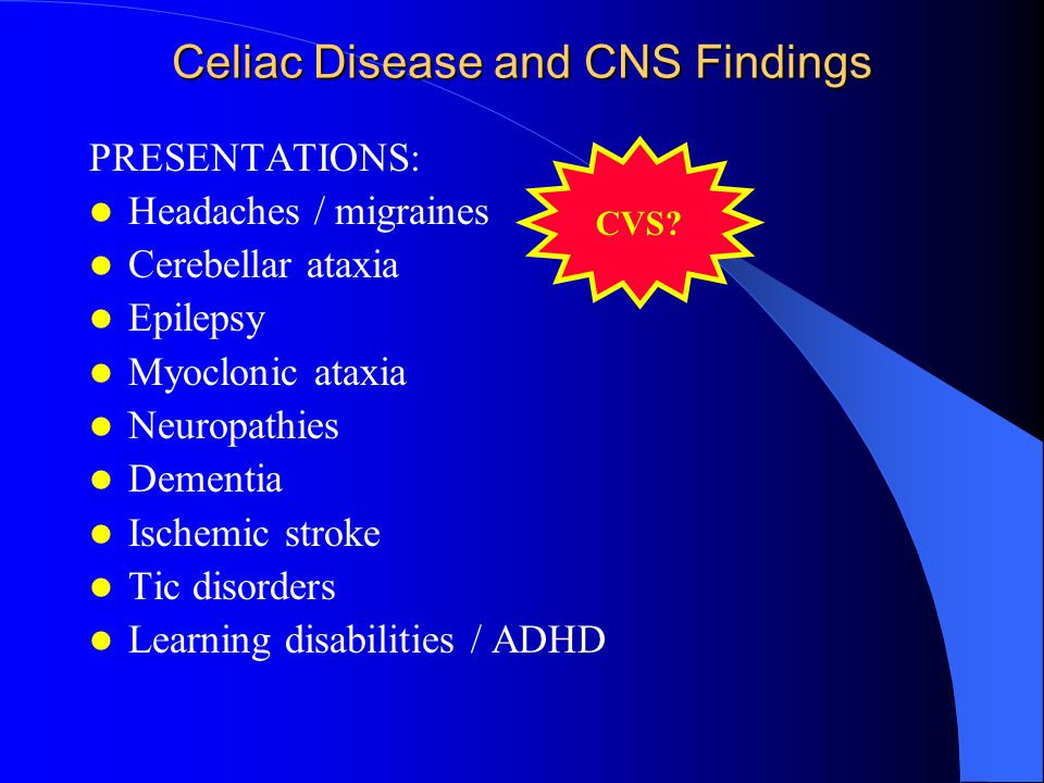 Celiac Disease and CNS Findings PRESENTATIONS: Headaches / migraines Cerebellar ataxia Epilepsy Myoclonic ataxia Neuropathies Dementia Ischemic stroke Tic disorders Learning disabilities / ADHD CVS