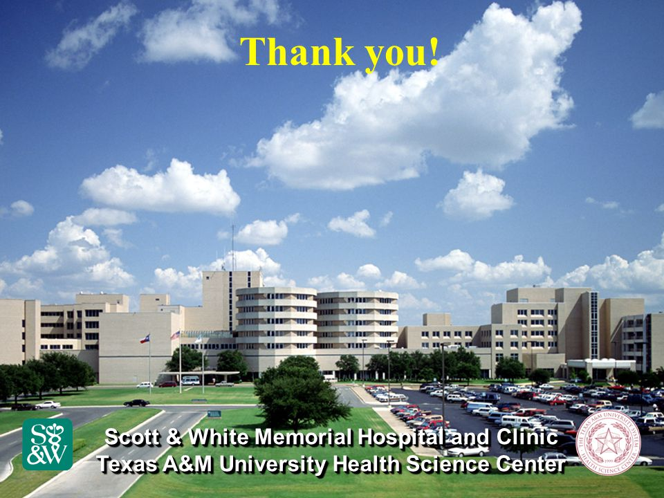 Scott & White Memorial Hospital and Clinic Texas A&M University Health Science Center Scott & White Memorial Hospital and Clinic Texas A&M University Health Science Center Thank you!