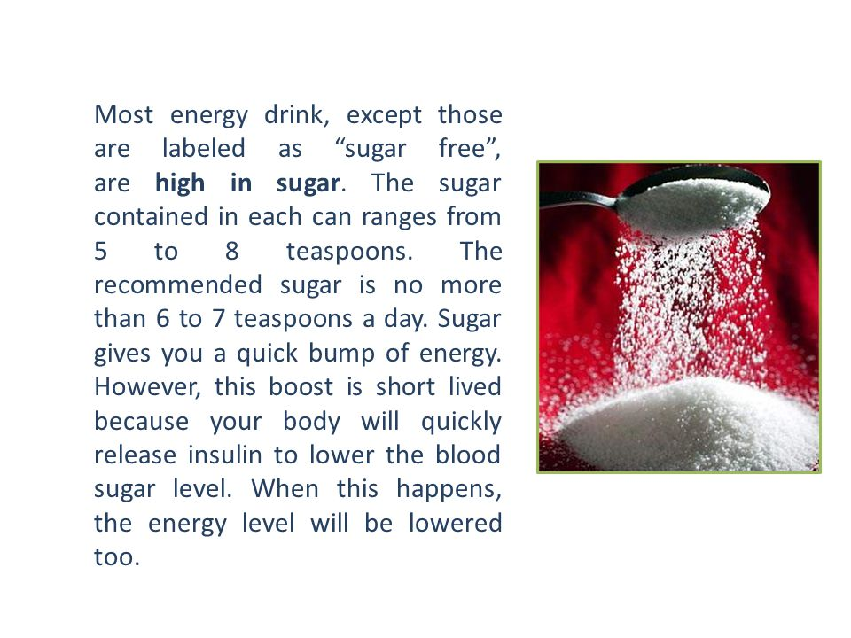 """Most energy drink, except those are labeled as """"sugar free"""", are high in sugar. The sugar contained in each can ranges from 5 to 8 teaspoons. The reco"""