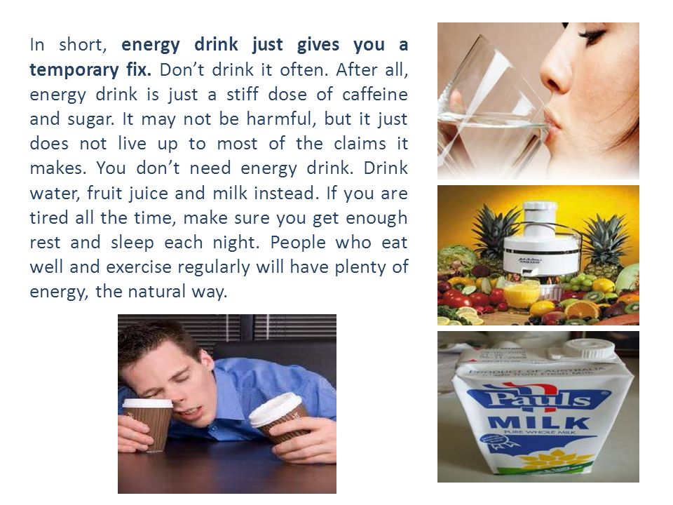 In short, energy drink just gives you a temporary fix. Don't drink it often. After all, energy drink is just a stiff dose of caffeine and sugar. It ma