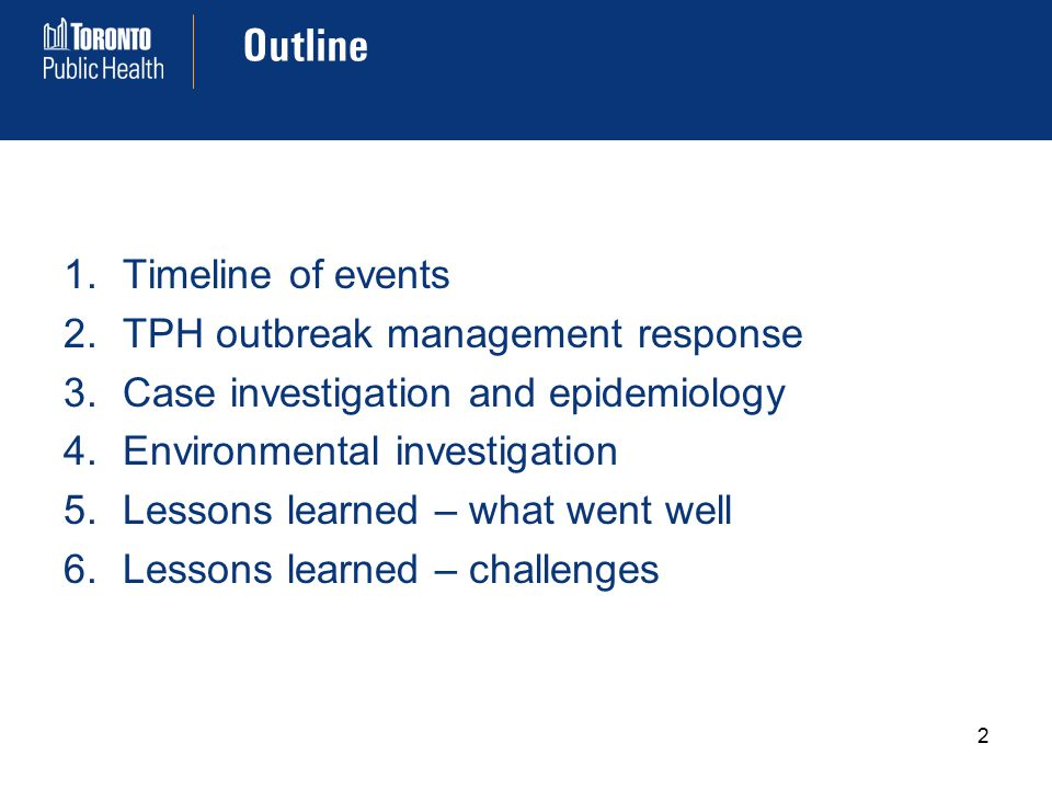 Outline 1.Timeline of events 2.TPH outbreak management response 3.Case investigation and epidemiology 4.Environmental investigation 5.Lessons learned – what went well 6.Lessons learned – challenges 2