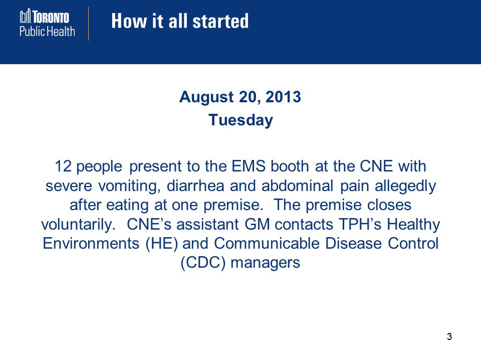 How it all started 3 August 20, 2013 Tuesday 12 people present to the EMS booth at the CNE with severe vomiting, diarrhea and abdominal pain allegedly after eating at one premise.
