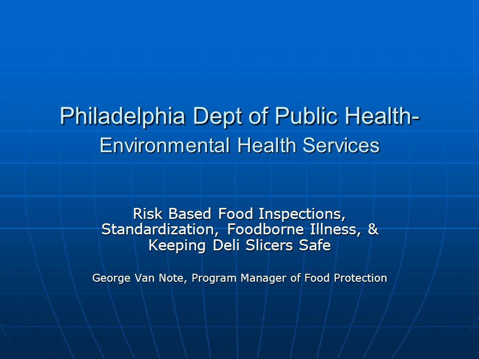 Philadelphia Dept of Public Health- Environmental Health Services Risk Based Food Inspections, Standardization, Foodborne Illness, & Keeping Deli Slicers Safe George Van Note, Program Manager of Food Protection
