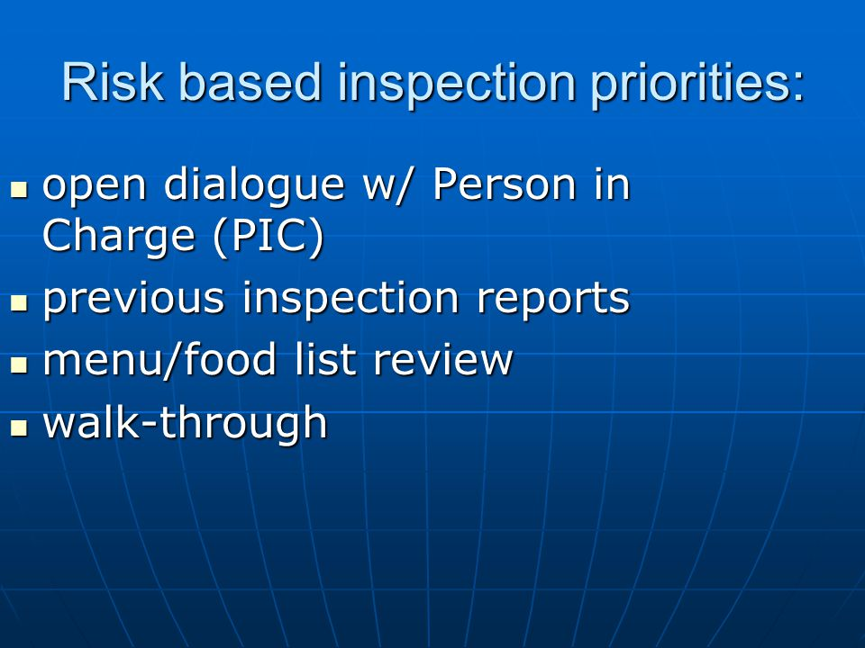 Risk based inspection priorities: open dialogue w/ Person in Charge (PIC) open dialogue w/ Person in Charge (PIC) previous inspection reports previous inspection reports menu/food list review menu/food list review walk-through walk-through