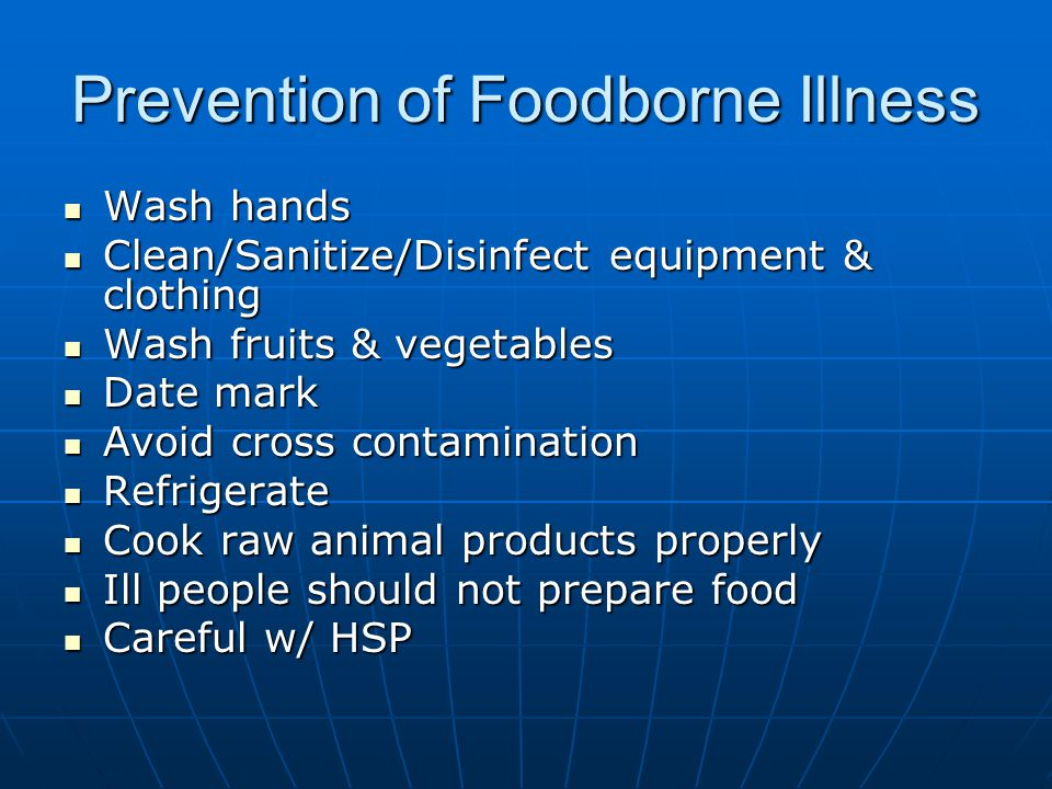 Prevention of Foodborne Illness Wash hands Wash hands Clean/Sanitize/Disinfect equipment & clothing Clean/Sanitize/Disinfect equipment & clothing Wash fruits & vegetables Wash fruits & vegetables Date mark Date mark Avoid cross contamination Avoid cross contamination Refrigerate Refrigerate Cook raw animal products properly Cook raw animal products properly Ill people should not prepare food Ill people should not prepare food Careful w/ HSP Careful w/ HSP