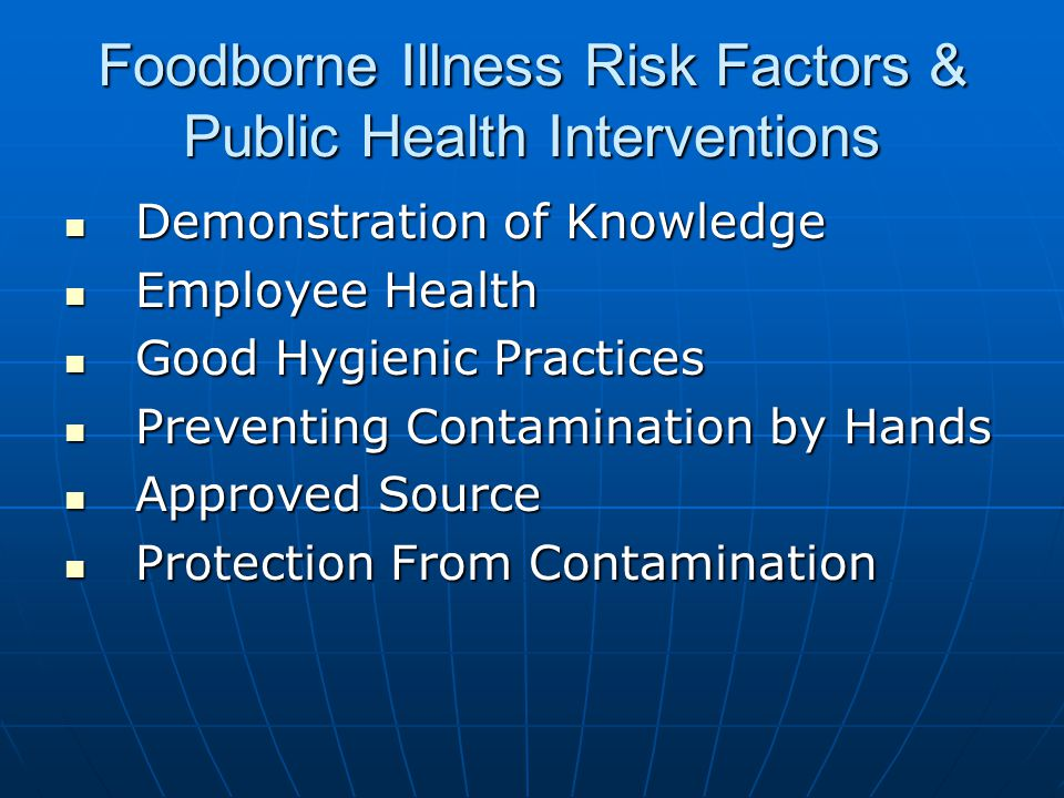 Foodborne Illness Risk Factors & Public Health Interventions Demonstration of Knowledge Demonstration of Knowledge Employee Health Employee Health Good Hygienic Practices Good Hygienic Practices Preventing Contamination by Hands Preventing Contamination by Hands Approved Source Approved Source Protection From Contamination Protection From Contamination