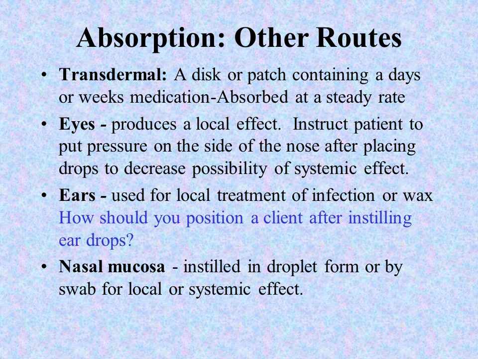 Absorption: Other Routes Transdermal: A disk or patch containing a days or weeks medication-Absorbed at a steady rate Eyes - produces a local effect.