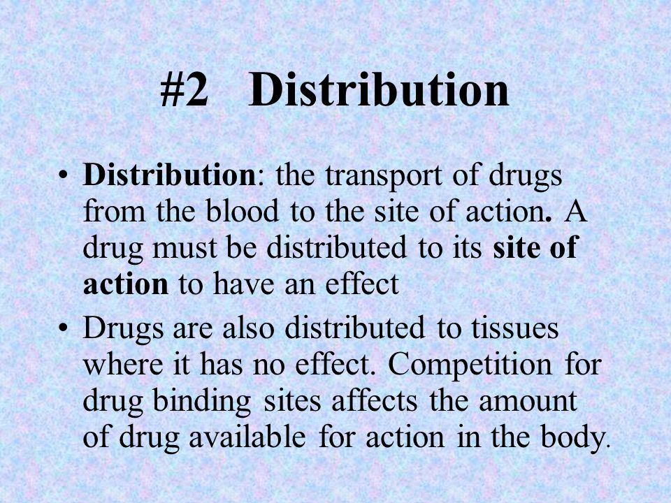 #2 Distribution Distribution: the transport of drugs from the blood to the site of action. A drug must be distributed to its site of action to have an