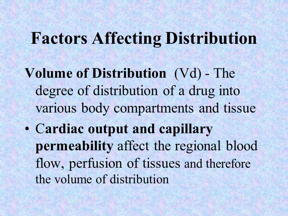 Factors Affecting Distribution Volume of Distribution (Vd) - The degree of distribution of a drug into various body compartments and tissue Cardiac ou