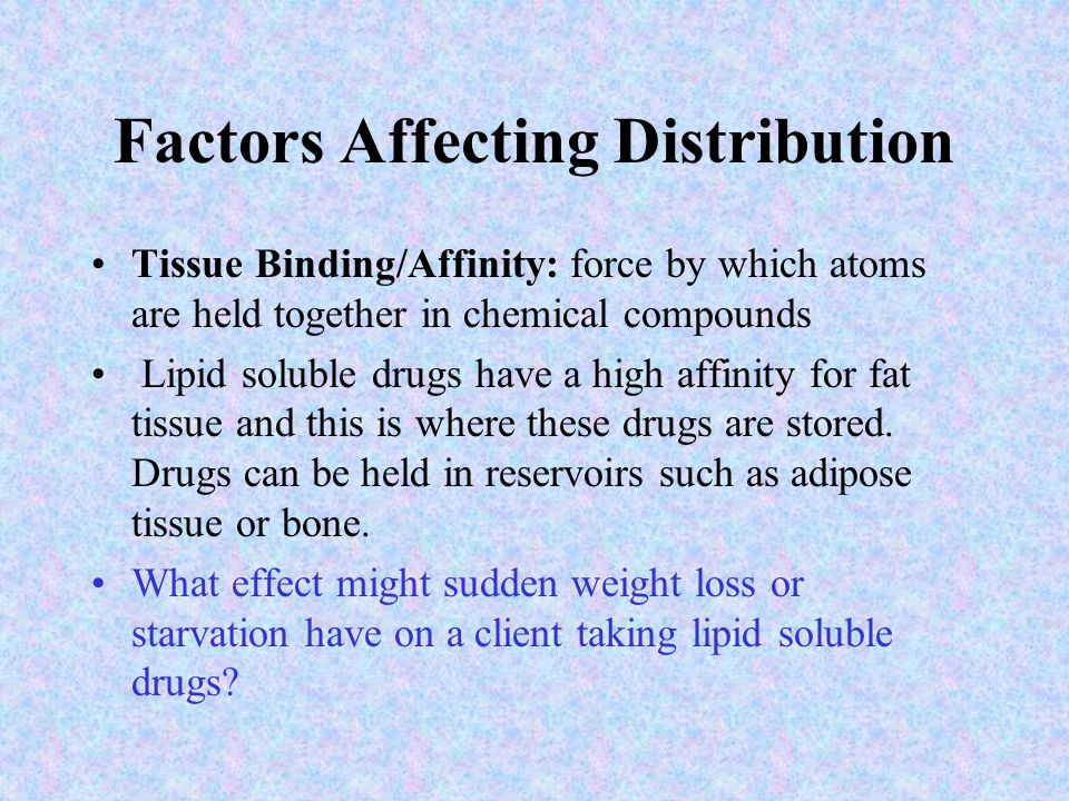 Factors Affecting Distribution Tissue Binding/Affinity: force by which atoms are held together in chemical compounds Lipid soluble drugs have a high affinity for fat tissue and this is where these drugs are stored.