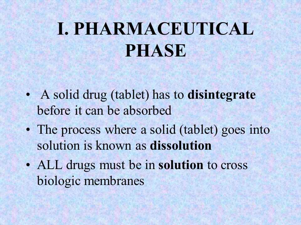 I. PHARMACEUTICAL PHASE A solid drug (tablet) has to disintegrate before it can be absorbed The process where a solid (tablet) goes into solution is k