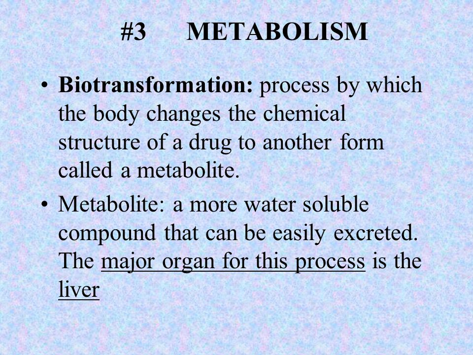#3 METABOLISM Biotransformation: process by which the body changes the chemical structure of a drug to another form called a metabolite. Metabolite: a