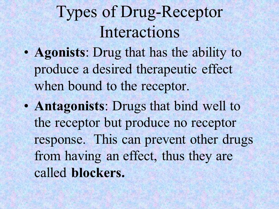 Types of Drug-Receptor Interactions Agonists: Drug that has the ability to produce a desired therapeutic effect when bound to the receptor.