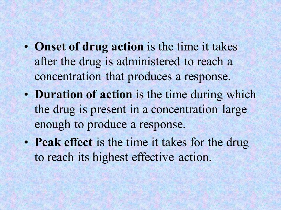 Onset of drug action is the time it takes after the drug is administered to reach a concentration that produces a response. Duration of action is the