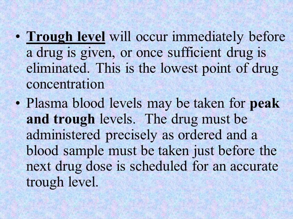 Trough level will occur immediately before a drug is given, or once sufficient drug is eliminated. This is the lowest point of drug concentration Plas