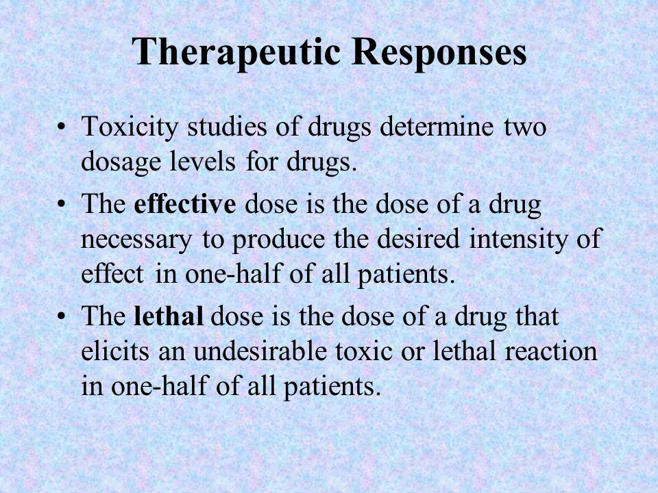 Therapeutic Responses Toxicity studies of drugs determine two dosage levels for drugs. The effective dose is the dose of a drug necessary to produce t