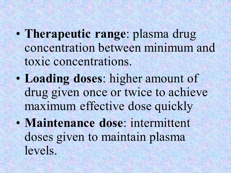 Therapeutic range: plasma drug concentration between minimum and toxic concentrations. Loading doses: higher amount of drug given once or twice to ach