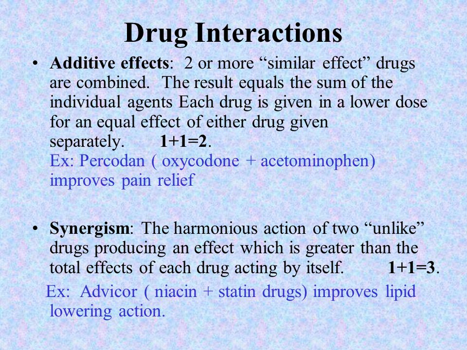 Drug Interactions Additive effects: 2 or more similar effect drugs are combined.
