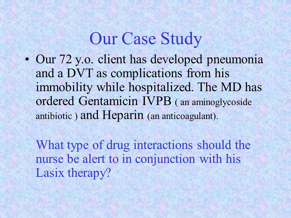 Our Case Study Our 72 y.o. client has developed pneumonia and a DVT as complications from his immobility while hospitalized. The MD has ordered Gentam