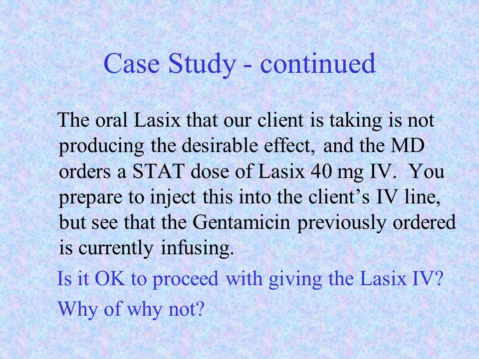 Case Study - continued The oral Lasix that our client is taking is not producing the desirable effect, and the MD orders a STAT dose of Lasix 40 mg IV