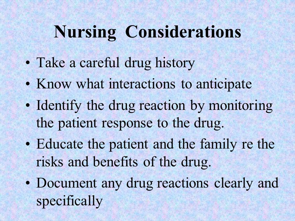 Nursing Considerations Take a careful drug history Know what interactions to anticipate Identify the drug reaction by monitoring the patient response to the drug.