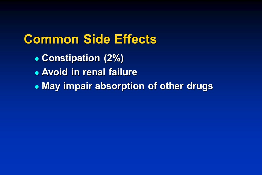 Common Side Effects Constipation (2%) Constipation (2%) Avoid in renal failure Avoid in renal failure May impair absorption of other drugs May impair