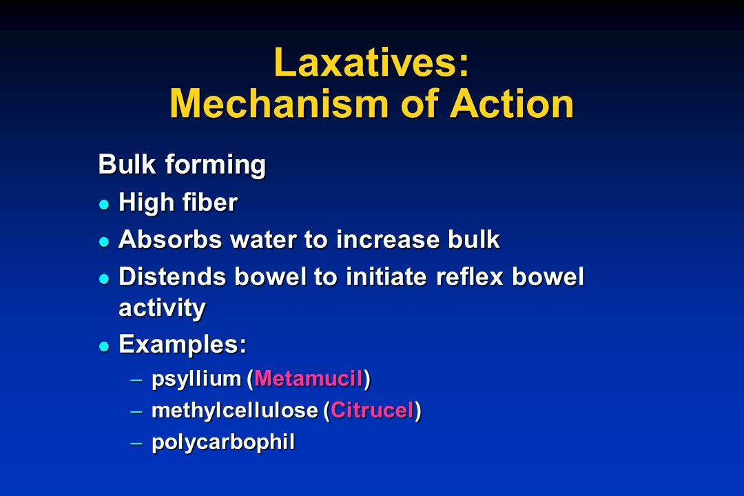 Laxatives: Mechanism of Action Bulk forming High fiber High fiber Absorbs water to increase bulk Absorbs water to increase bulk Distends bowel to init