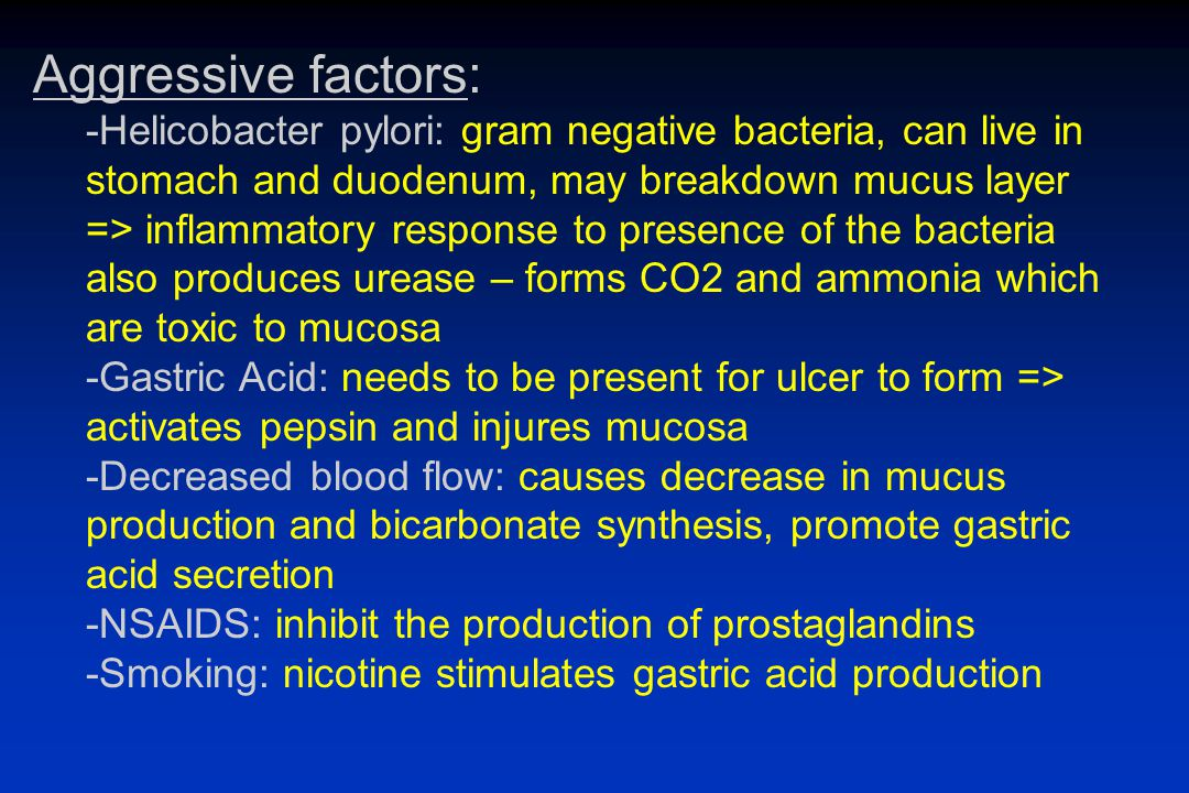 Aggressive factors: -Helicobacter pylori: gram negative bacteria, can live in stomach and duodenum, may breakdown mucus layer => inflammatory response