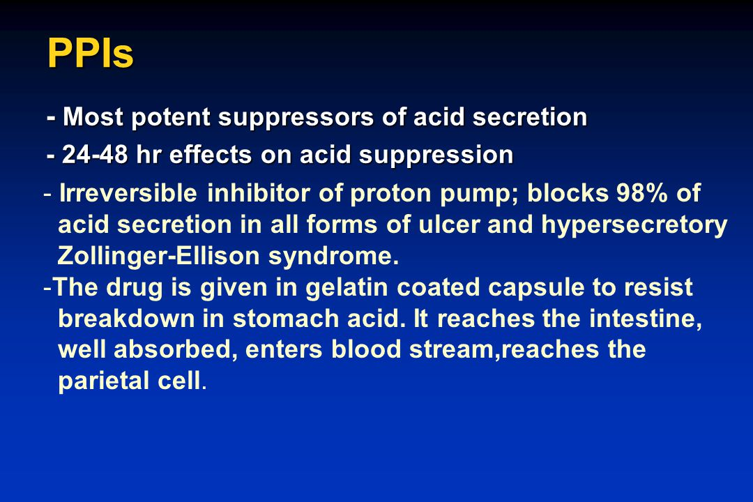 PPIs - Most potent suppressors of acid secretion - 24-48 hr effects on acid suppression - Irreversible inhibitor of proton pump; blocks 98% of acid se