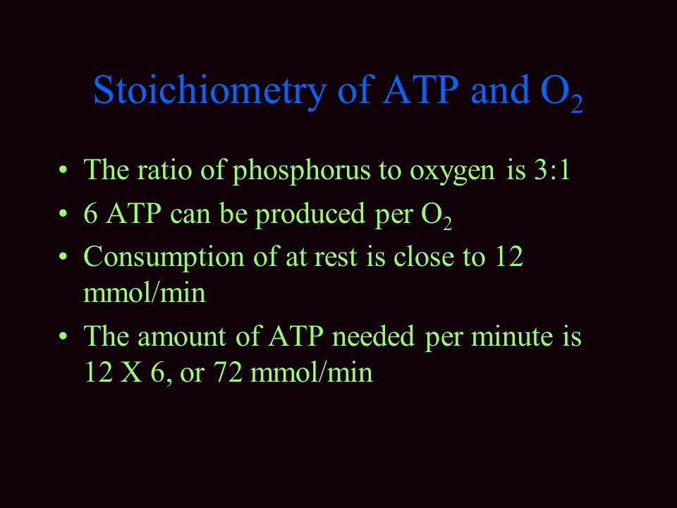 Stoichiometry of ATP and O 2 The ratio of phosphorus to oxygen is 3:1 6 ATP can be produced per O 2 Consumption of at rest is close to 12 mmol/min The amount of ATP needed per minute is 12 X 6, or 72 mmol/min