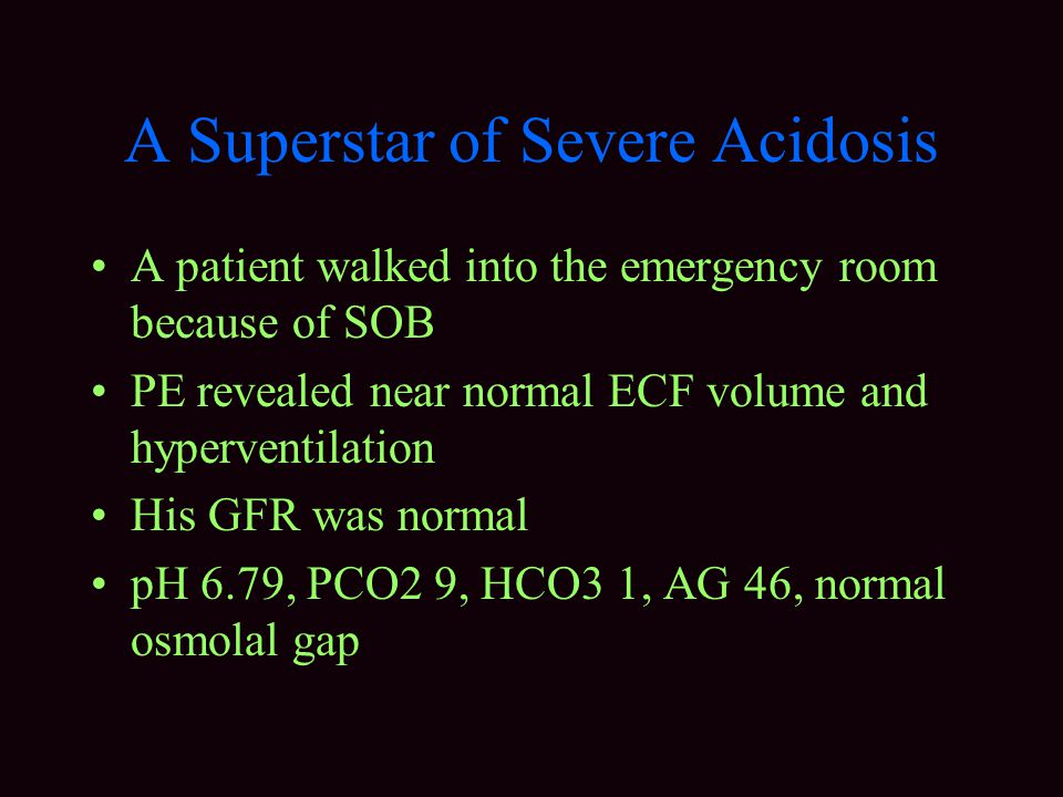 A Superstar of Severe Acidosis A patient walked into the emergency room because of SOB PE revealed near normal ECF volume and hyperventilation His GFR was normal pH 6.79, PCO2 9, HCO3 1, AG 46, normal osmolal gap