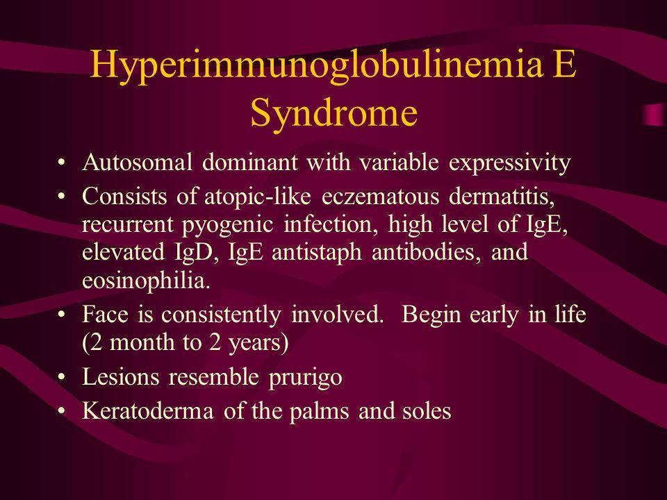 Hyperimmunoglobulinemia E Syndrome Autosomal dominant with variable expressivity Consists of atopic-like eczematous dermatitis, recurrent pyogenic infection, high level of IgE, elevated IgD, IgE antistaph antibodies, and eosinophilia.