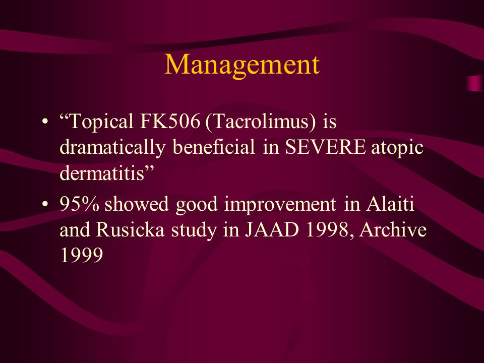 Management Topical FK506 (Tacrolimus) is dramatically beneficial in SEVERE atopic dermatitis 95% showed good improvement in Alaiti and Rusicka study in JAAD 1998, Archive 1999