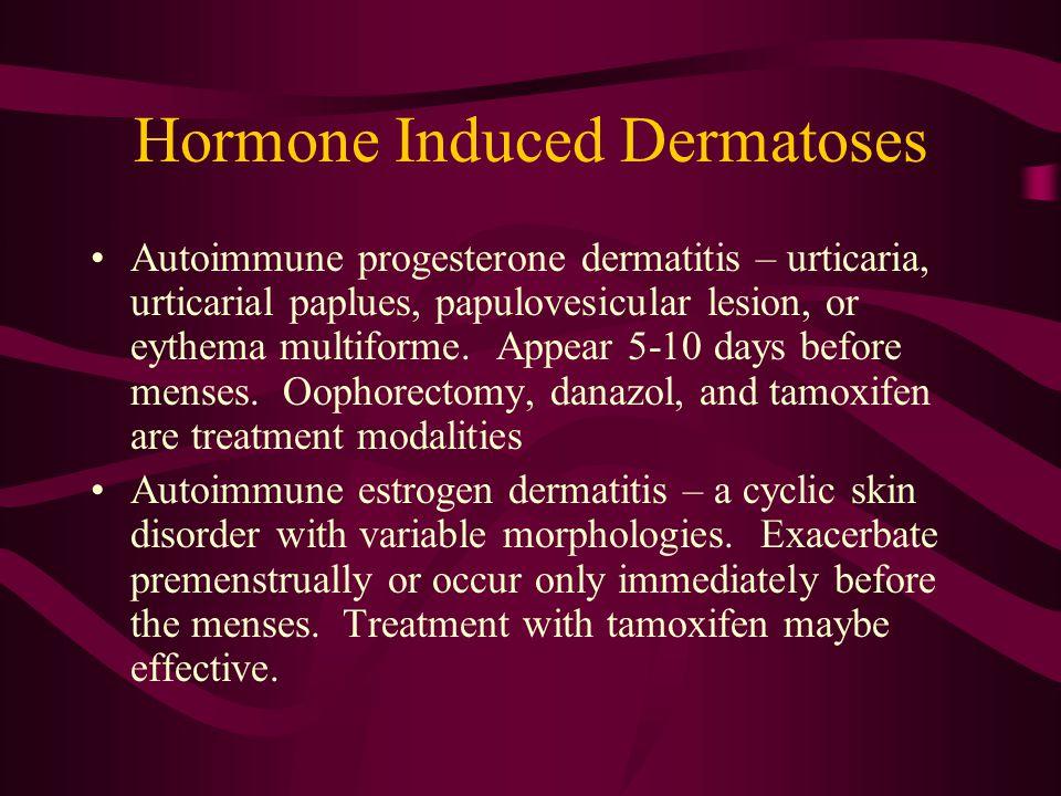 Hormone Induced Dermatoses Autoimmune progesterone dermatitis – urticaria, urticarial paplues, papulovesicular lesion, or eythema multiforme.