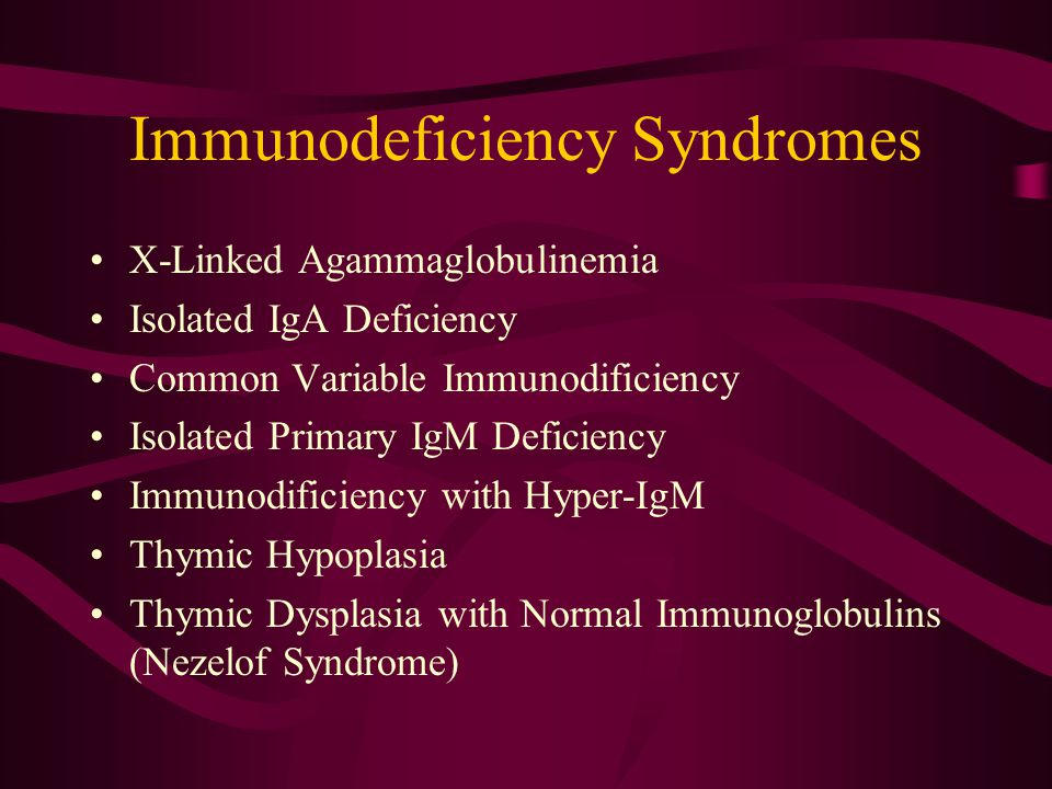 Immunodeficiency Syndromes X-Linked Agammaglobulinemia Isolated IgA Deficiency Common Variable Immunodificiency Isolated Primary IgM Deficiency Immunodificiency with Hyper-IgM Thymic Hypoplasia Thymic Dysplasia with Normal Immunoglobulins (Nezelof Syndrome)