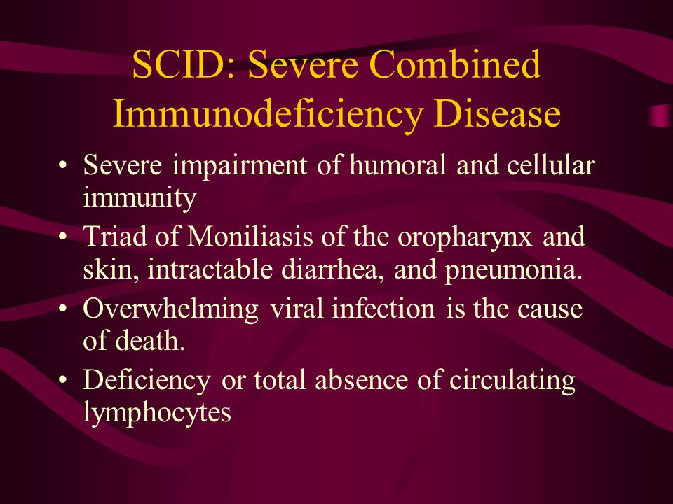 SCID: Severe Combined Immunodeficiency Disease Severe impairment of humoral and cellular immunity Triad of Moniliasis of the oropharynx and skin, intractable diarrhea, and pneumonia.