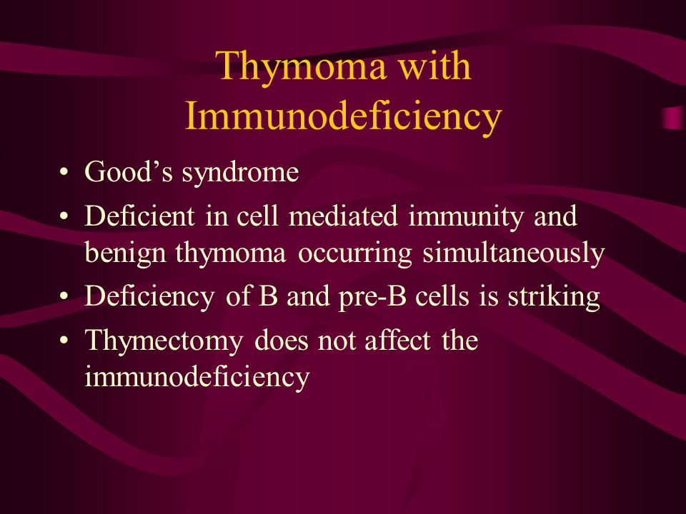 Thymoma with Immunodeficiency Good's syndrome Deficient in cell mediated immunity and benign thymoma occurring simultaneously Deficiency of B and pre-B cells is striking Thymectomy does not affect the immunodeficiency