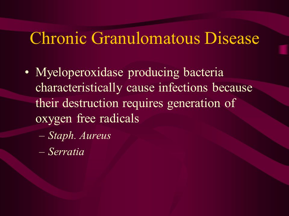 Chronic Granulomatous Disease Myeloperoxidase producing bacteria characteristically cause infections because their destruction requires generation of oxygen free radicals –Staph.