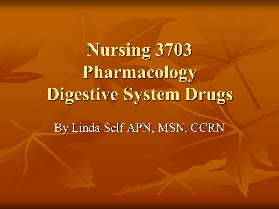Nursing 3703 Pharmacology Digestive System Drugs By Linda Self APN, MSN, CCRN