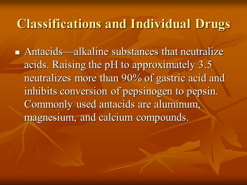 Classifications and Individual Drugs Antacids—alkaline substances that neutralize acids. Raising the pH to approximately 3.5 neutralizes more than 90%