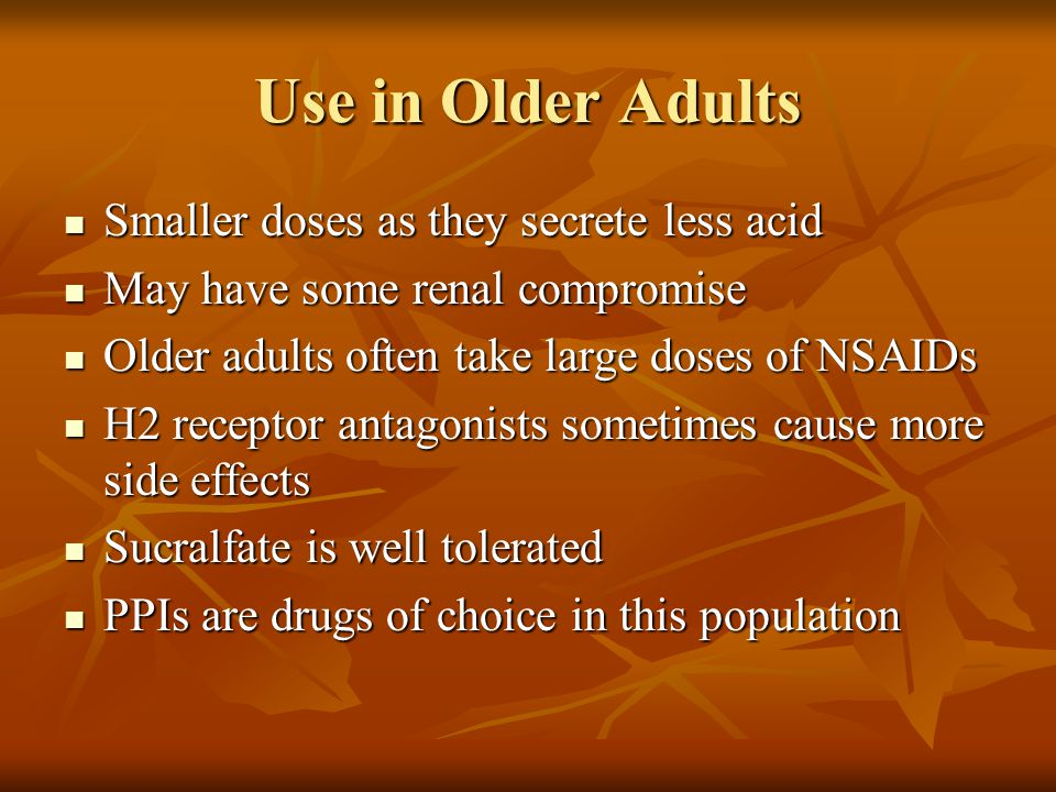 Use in Older Adults Smaller doses as they secrete less acid Smaller doses as they secrete less acid May have some renal compromise May have some renal