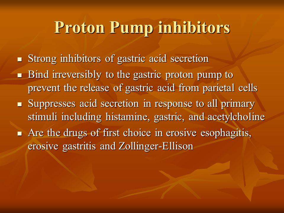 Proton Pump inhibitors Strong inhibitors of gastric acid secretion Strong inhibitors of gastric acid secretion Bind irreversibly to the gastric proton