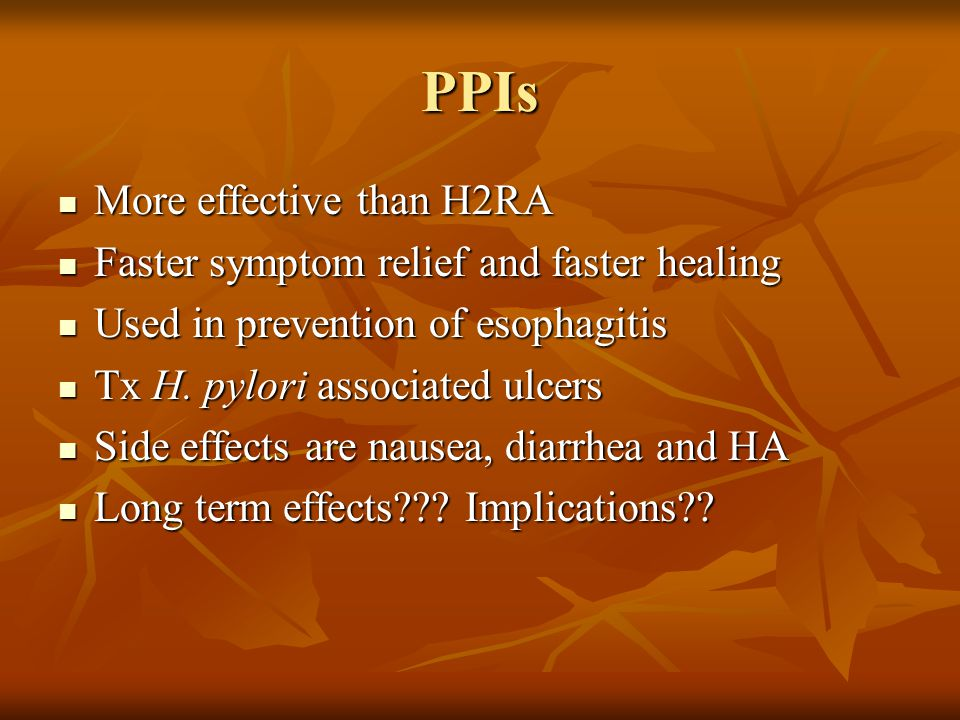 PPIs More effective than H2RA More effective than H2RA Faster symptom relief and faster healing Faster symptom relief and faster healing Used in preve