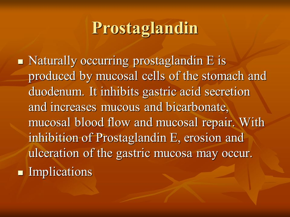 Prostaglandin Naturally occurring prostaglandin E is produced by mucosal cells of the stomach and duodenum. It inhibits gastric acid secretion and inc