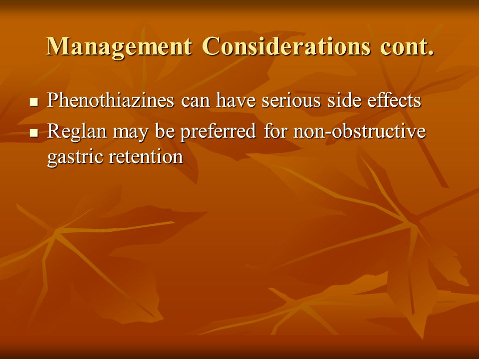 Management Considerations cont. Phenothiazines can have serious side effects Phenothiazines can have serious side effects Reglan may be preferred for