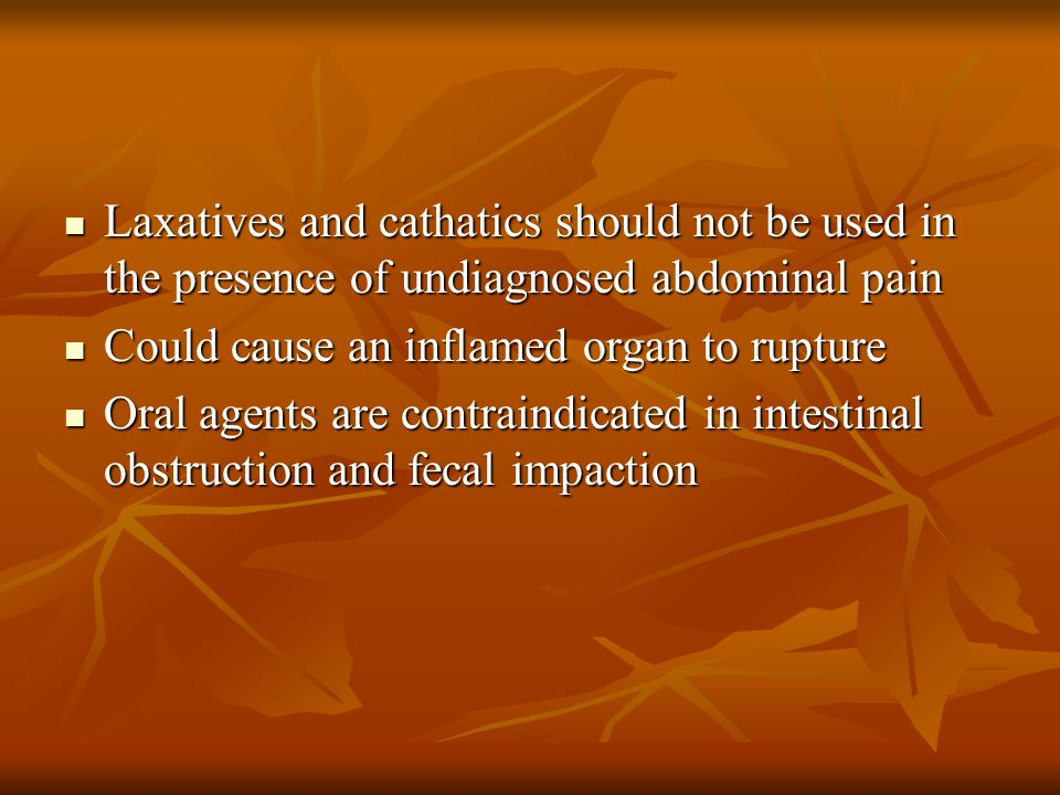 Laxatives and cathatics should not be used in the presence of undiagnosed abdominal pain Laxatives and cathatics should not be used in the presence of
