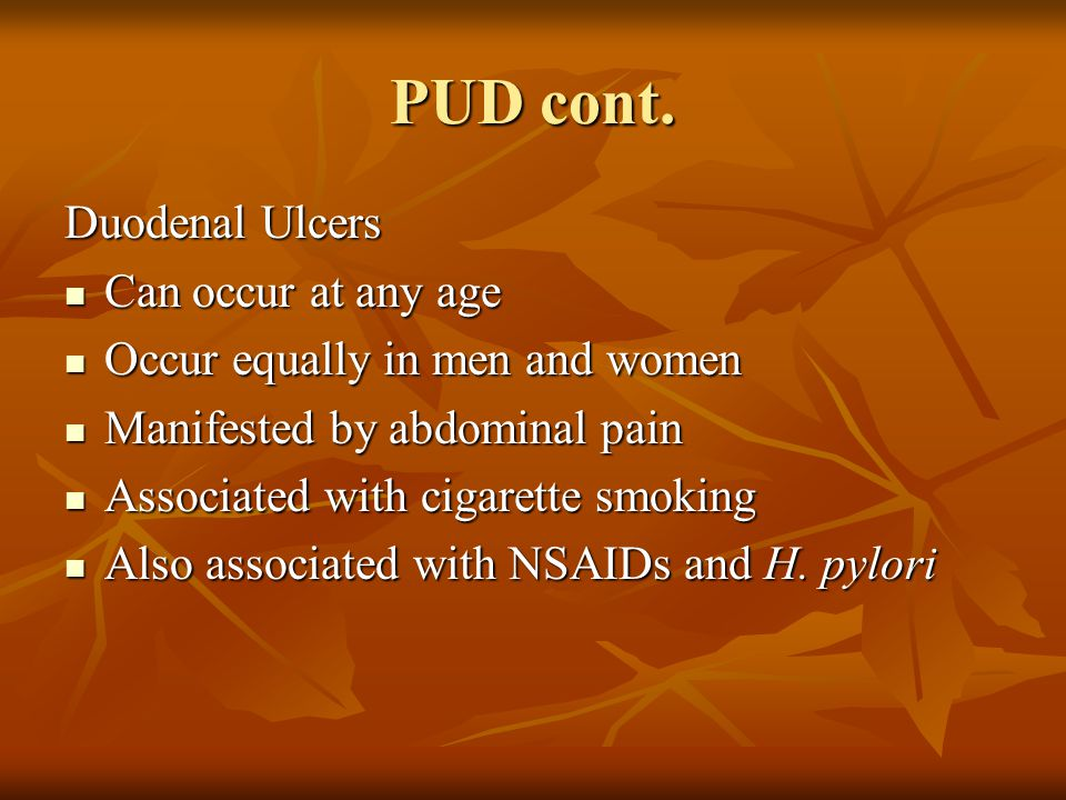 PUD cont. Duodenal Ulcers Can occur at any age Can occur at any age Occur equally in men and women Occur equally in men and women Manifested by abdomi