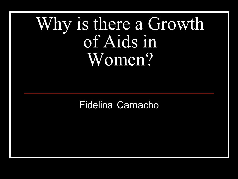 Why is there a Growth of Aids in Women? Fidelina Camacho
