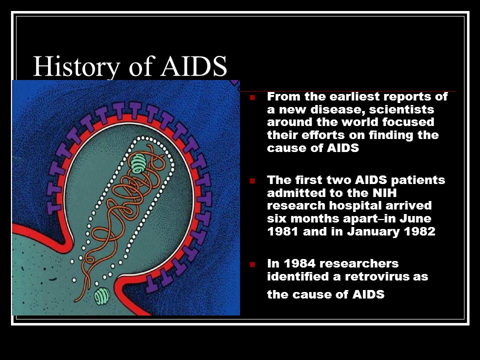 History of AIDS From the earliest reports of a new disease, scientists around the world focused their efforts on finding the cause of AIDS The first two AIDS patients admitted to the NIH research hospital arrived six months apart–in June 1981 and in January 1982 In 1984 researchers identified a retrovirus as the cause of AIDS