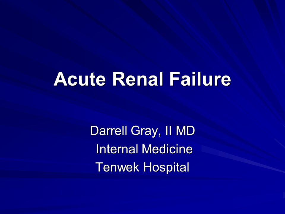 Acute Renal Failure Darrell Gray, II MD Internal Medicine Internal Medicine Tenwek Hospital
